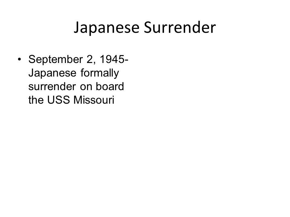 Japanese Surrender September 2, 1945- Japanese formally surrender on board the USS Missouri