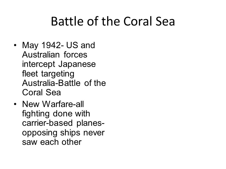 Battle of the Coral Sea May 1942- US and Australian forces intercept Japanese fleet targeting Australia-Battle of the Coral Sea New Warfare-all fighting done with carrier-based planes- opposing ships never saw each other