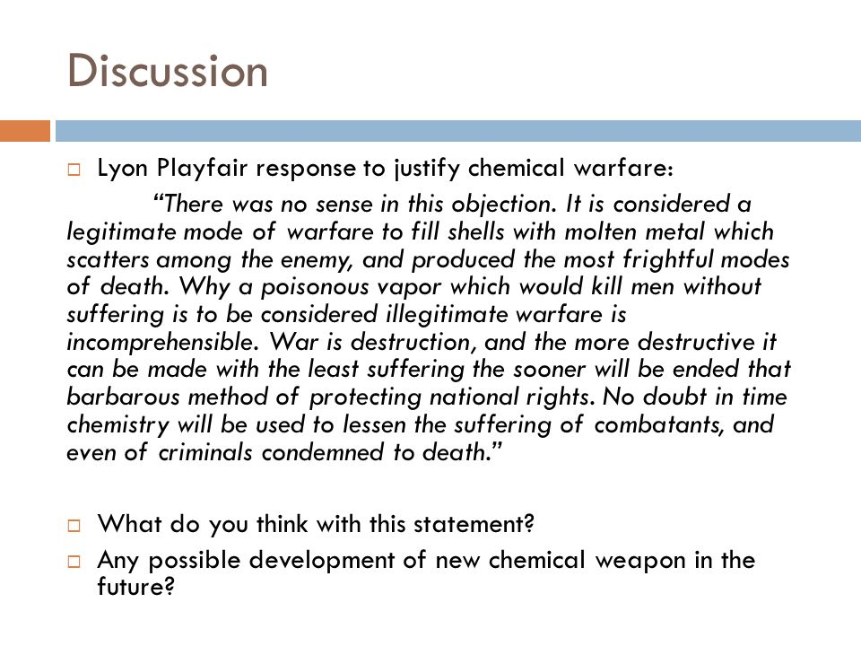 "Discussion  Lyon Playfair response to justify chemical warfare: ""There was no sense in this objection. It is considered a legitimate mode of warfare"