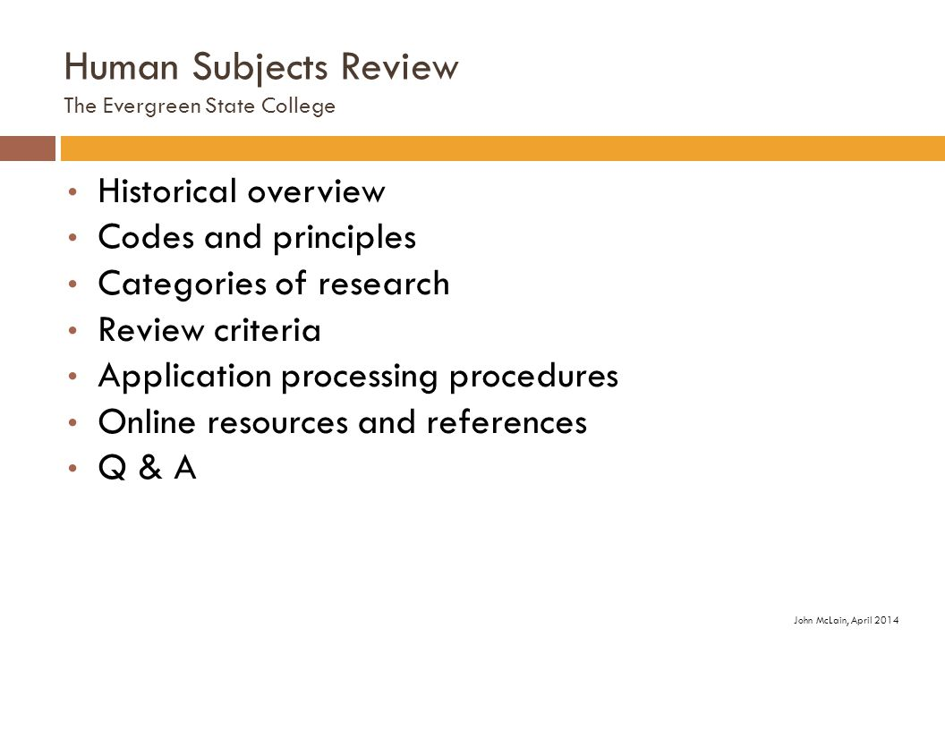 Human Subjects Review The Evergreen State College Historical overview Codes and principles Categories of research Review criteria Application processing procedures Online resources and references Q & A John McLain, April 2014