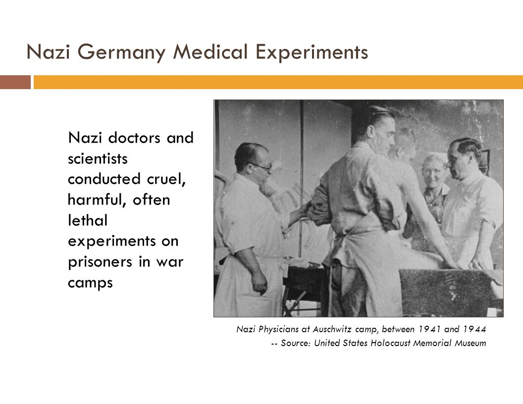 Nazi Germany Medical Experiments 1933-1945 Nazi doctors and scientists conducted cruel, harmful, often lethal experiments on prisoners in war camps Nazi Physicians at Auschwitz camp, between 1941 and 1944 -- Source: United States Holocaust Memorial Museum