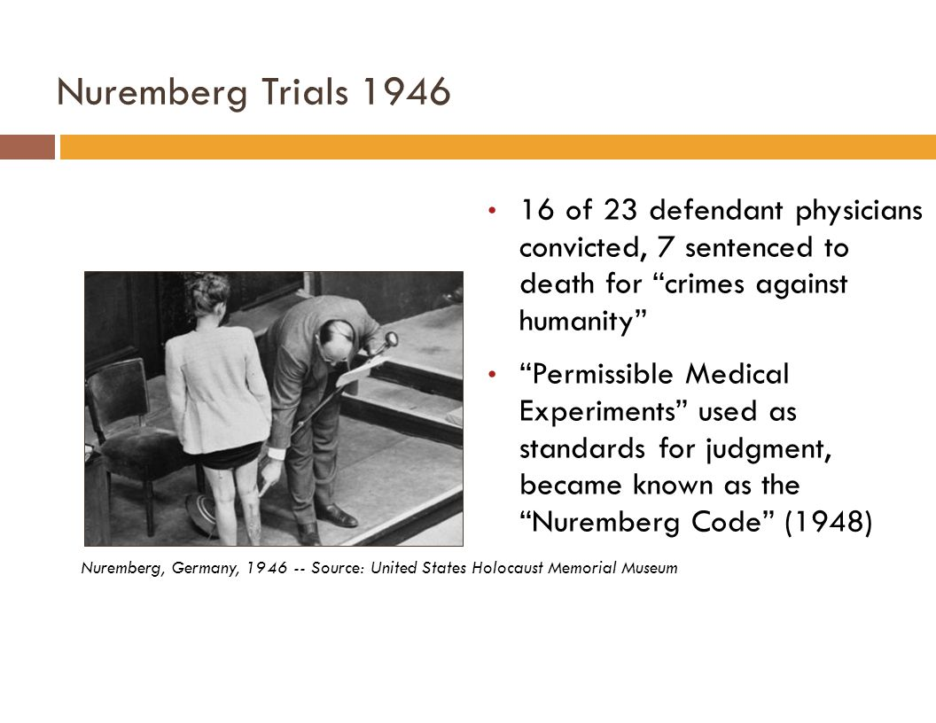 Nuremberg Trials 1946 Nuremberg, Germany, 1946 -- Source: United States Holocaust Memorial Museum 16 of 23 defendant physicians convicted, 7 sentenced to death for crimes against humanity Permissible Medical Experiments used as standards for judgment, became known as the Nuremberg Code (1948)