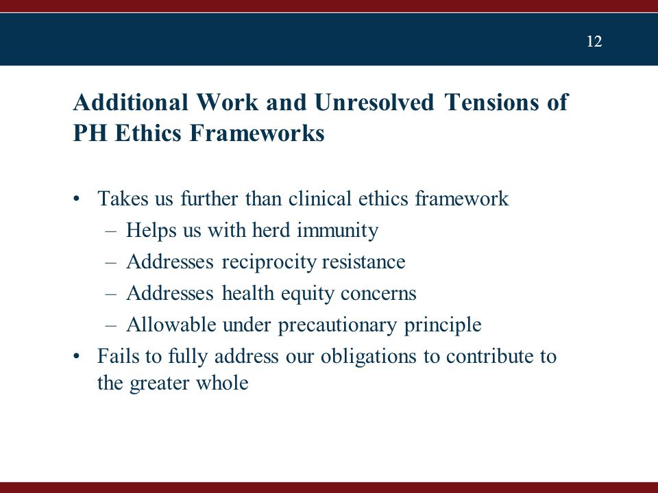 12 Takes us further than clinical ethics framework –Helps us with herd immunity –Addresses reciprocity resistance –Addresses health equity concerns –Allowable under precautionary principle Fails to fully address our obligations to contribute to the greater whole Additional Work and Unresolved Tensions of PH Ethics Frameworks