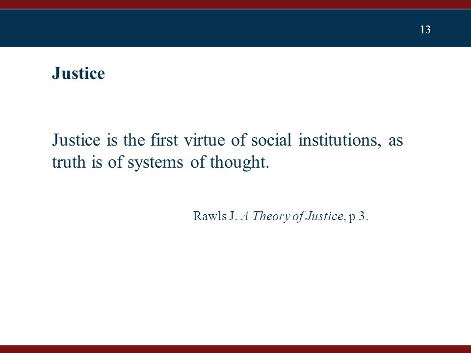 13 Justice is the first virtue of social institutions, as truth is of systems of thought.