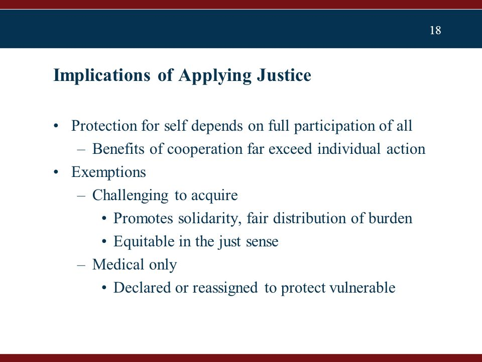 18 Protection for self depends on full participation of all –Benefits of cooperation far exceed individual action Exemptions –Challenging to acquire Promotes solidarity, fair distribution of burden Equitable in the just sense –Medical only Declared or reassigned to protect vulnerable Implications of Applying Justice