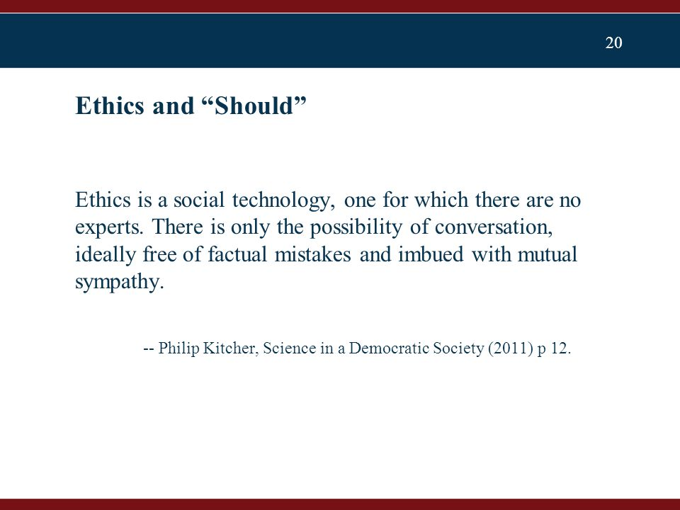 20 Ethics is a social technology, one for which there are no experts.