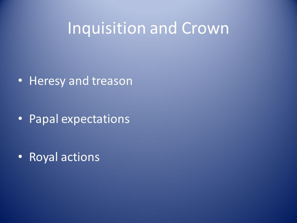 Inquisition and Crown Heresy and treason Papal expectations Royal actions