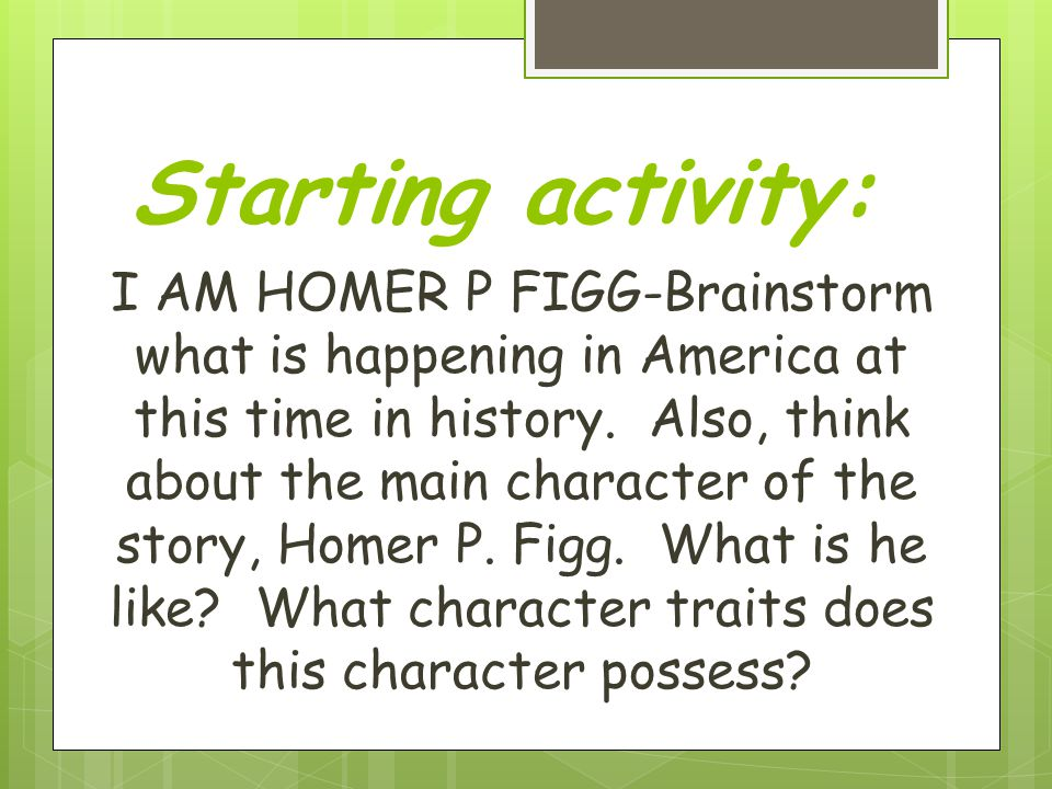 Starting activity: I AM HOMER P FIGG-Brainstorm what is happening in America at this time in history.