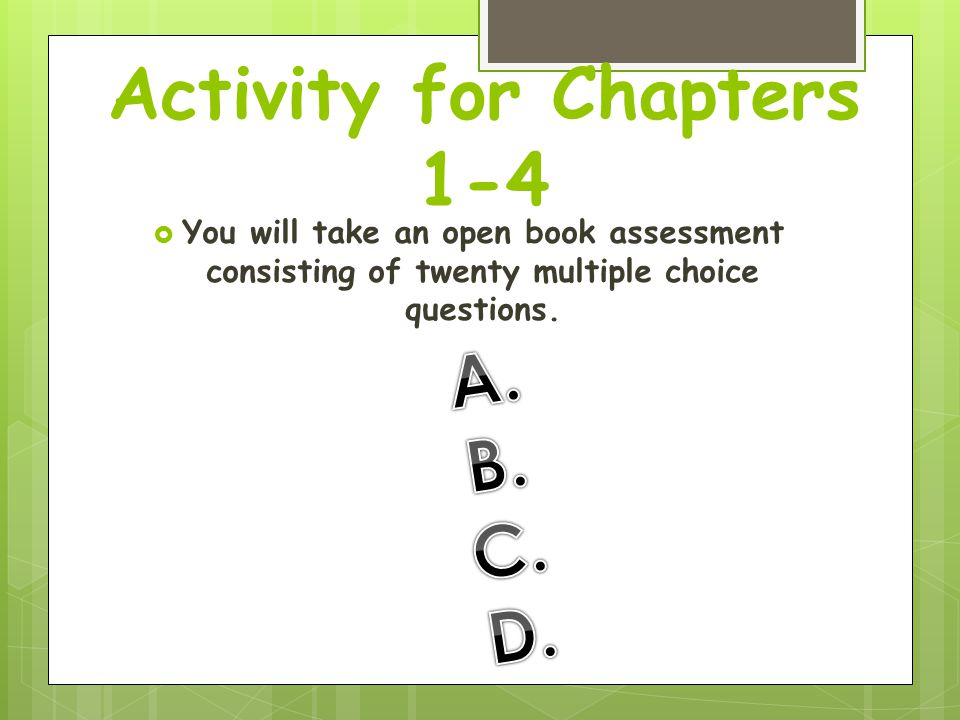 Activity for Chapters 1-4  You will take an open book assessment consisting of twenty multiple choice questions.