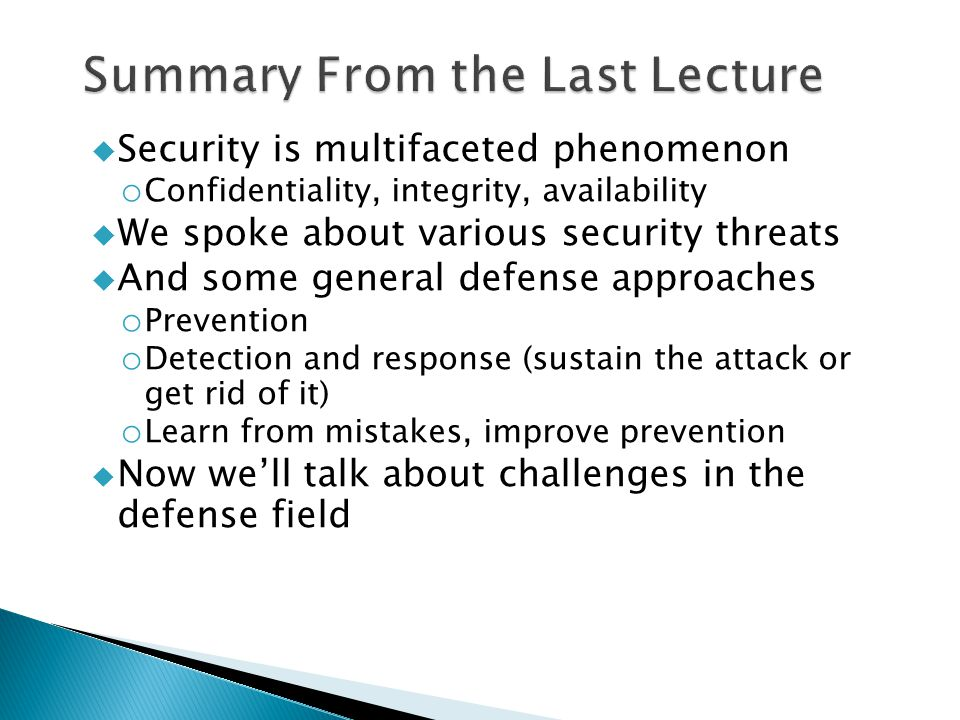  Security is multifaceted phenomenon o Confidentiality, integrity, availability  We spoke about various security threats  And some general defense approaches o Prevention o Detection and response (sustain the attack or get rid of it) o Learn from mistakes, improve prevention  Now we'll talk about challenges in the defense field