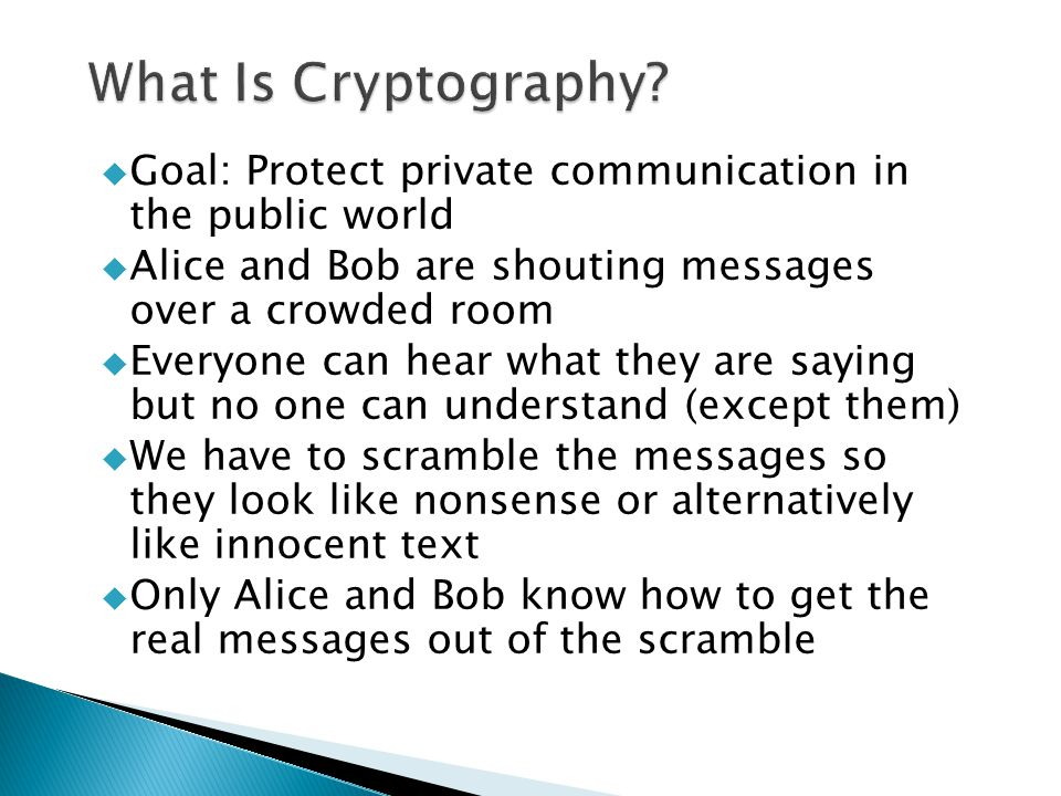  Goal: Protect private communication in the public world  Alice and Bob are shouting messages over a crowded room  Everyone can hear what they are saying but no one can understand (except them)  We have to scramble the messages so they look like nonsense or alternatively like innocent text  Only Alice and Bob know how to get the real messages out of the scramble