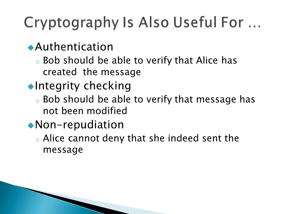  Authentication o Bob should be able to verify that Alice has created the message  Integrity checking o Bob should be able to verify that message has not been modified  Non-repudiation o Alice cannot deny that she indeed sent the message