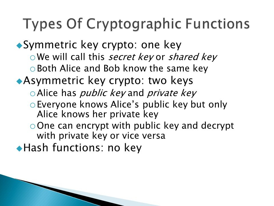  Symmetric key crypto: one key o We will call this secret key or shared key o Both Alice and Bob know the same key  Asymmetric key crypto: two keys o Alice has public key and private key o Everyone knows Alice's public key but only Alice knows her private key o One can encrypt with public key and decrypt with private key or vice versa  Hash functions: no key