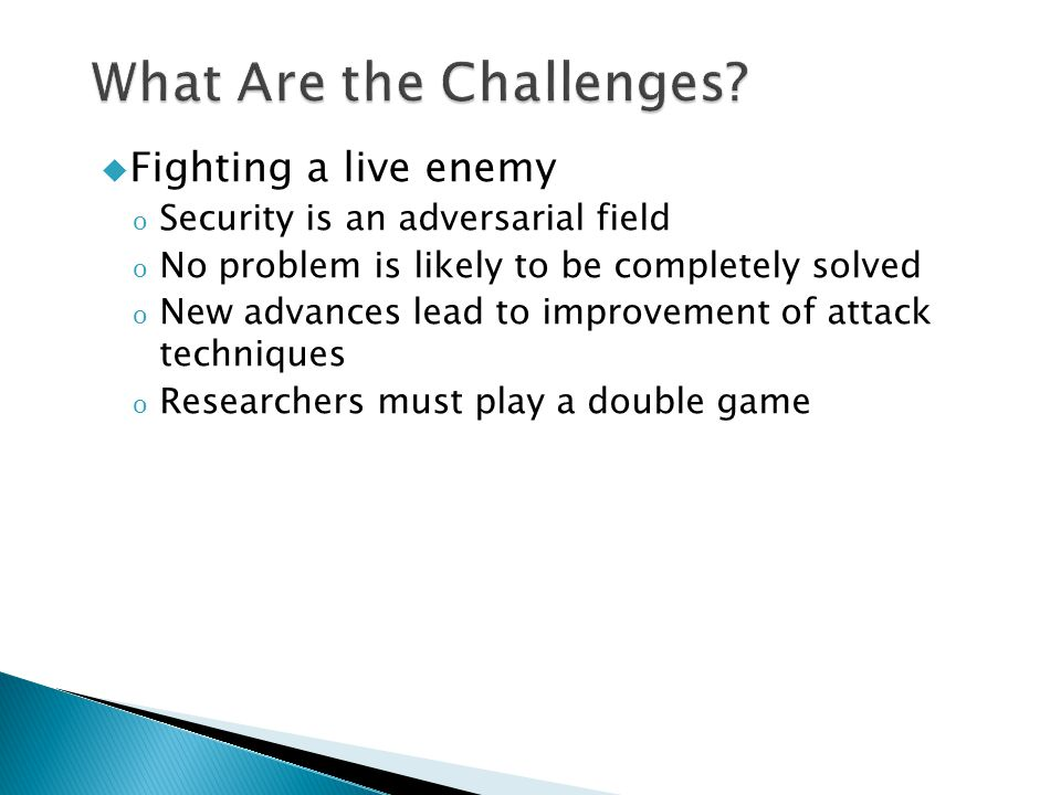  Fighting a live enemy o Security is an adversarial field o No problem is likely to be completely solved o New advances lead to improvement of attack techniques o Researchers must play a double game