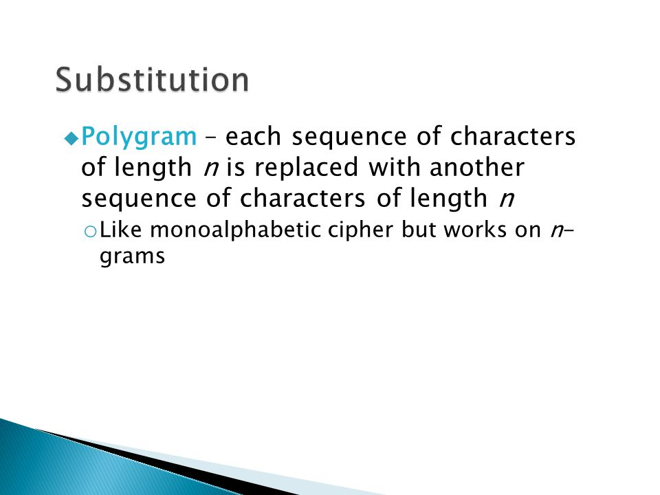  Polygram – each sequence of characters of length n is replaced with another sequence of characters of length n o Like monoalphabetic cipher but works on n- grams