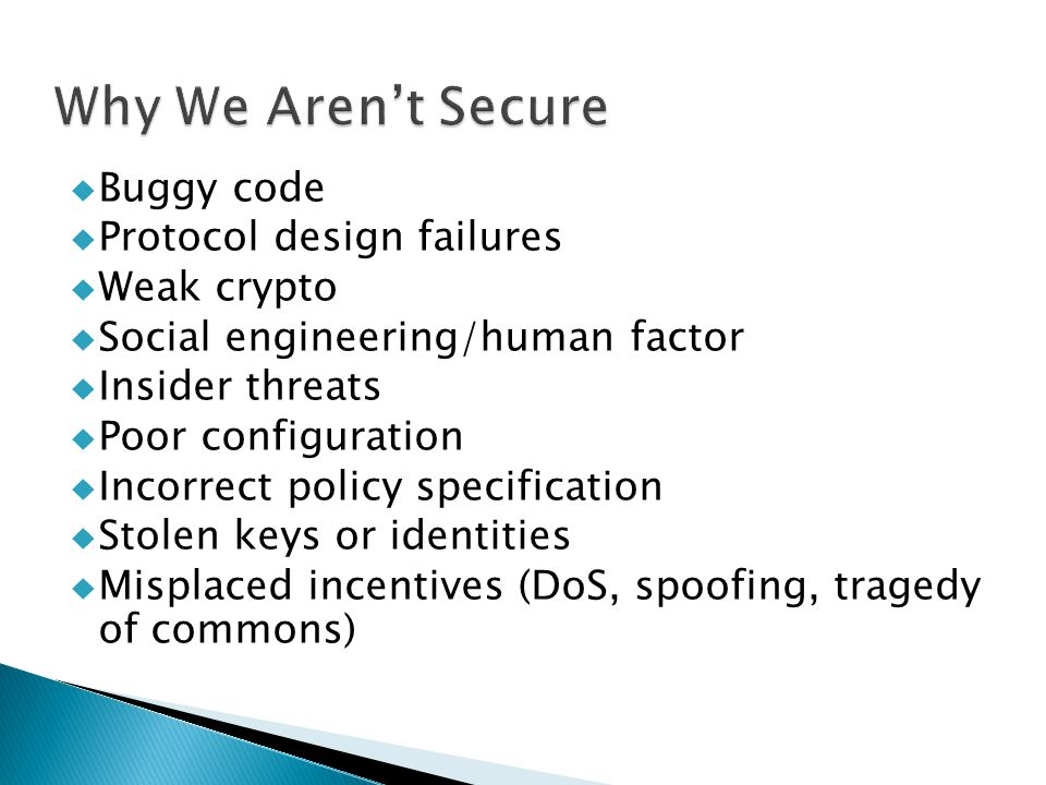  Buggy code  Protocol design failures  Weak crypto  Social engineering/human factor  Insider threats  Poor configuration  Incorrect policy specification  Stolen keys or identities  Misplaced incentives (DoS, spoofing, tragedy of commons)