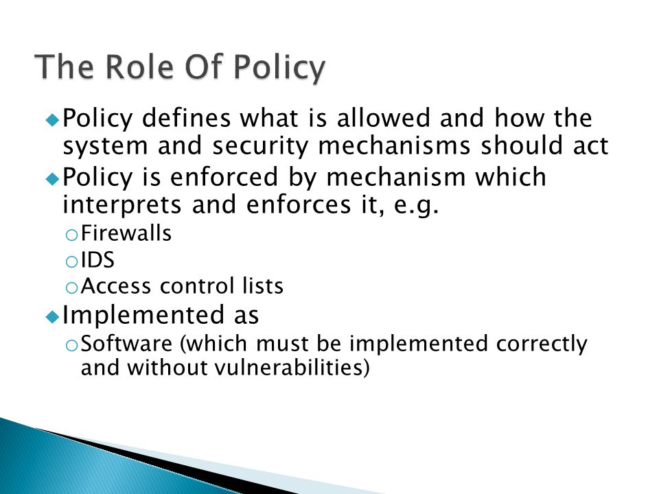  Policy defines what is allowed and how the system and security mechanisms should act  Policy is enforced by mechanism which interprets and enforces it, e.g.