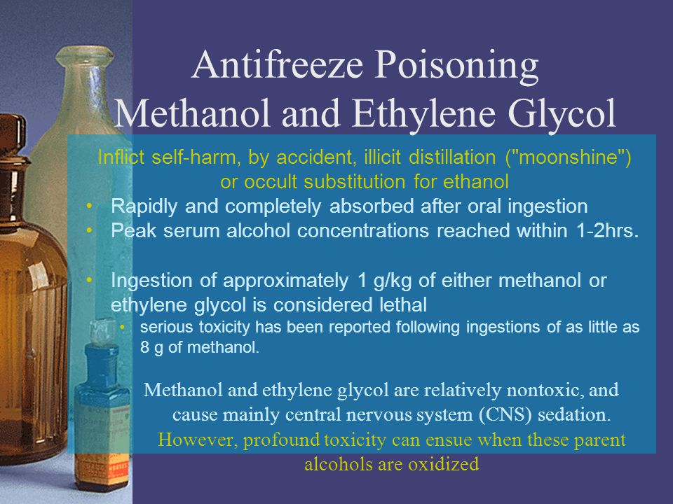 Antifreeze Poisoning Methanol and Ethylene Glycol Inflict self-harm, by accident, illicit distillation ( moonshine ) or occult substitution for ethanol Rapidly and completely absorbed after oral ingestion Peak serum alcohol concentrations reached within 1-2hrs.