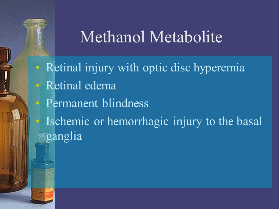 Methanol Metabolite Retinal injury with optic disc hyperemia Retinal edema Permanent blindness Ischemic or hemorrhagic injury to the basal ganglia