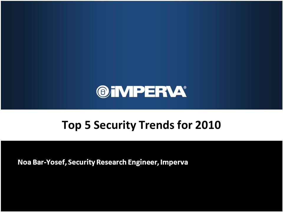 Top 5 Security Trends for 2010 Noa Bar-Yosef, Security Research Engineer, Imperva