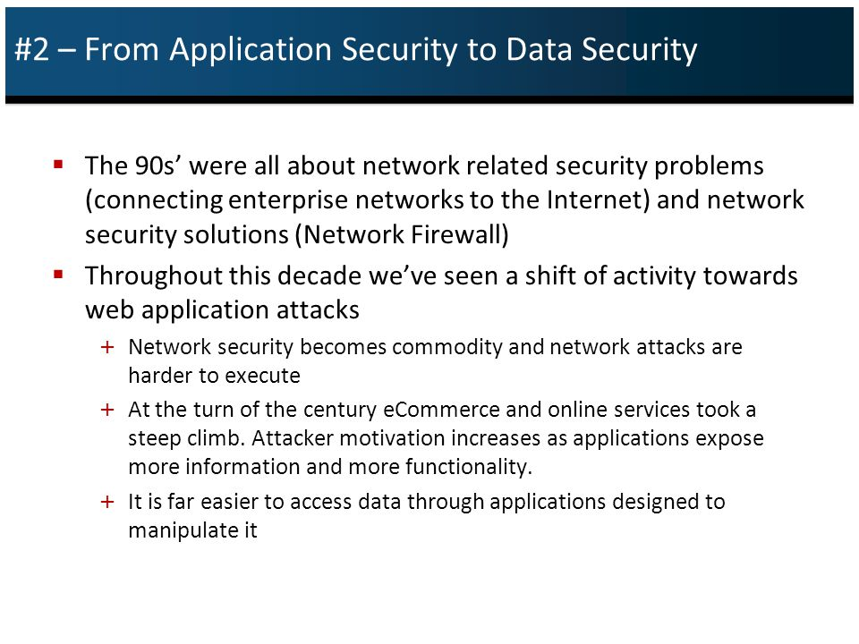 #2 – From Application Security to Data Security  The 90s' were all about network related security problems (connecting enterprise networks to the Internet) and network security solutions (Network Firewall)  Throughout this decade we've seen a shift of activity towards web application attacks + Network security becomes commodity and network attacks are harder to execute + At the turn of the century eCommerce and online services took a steep climb.
