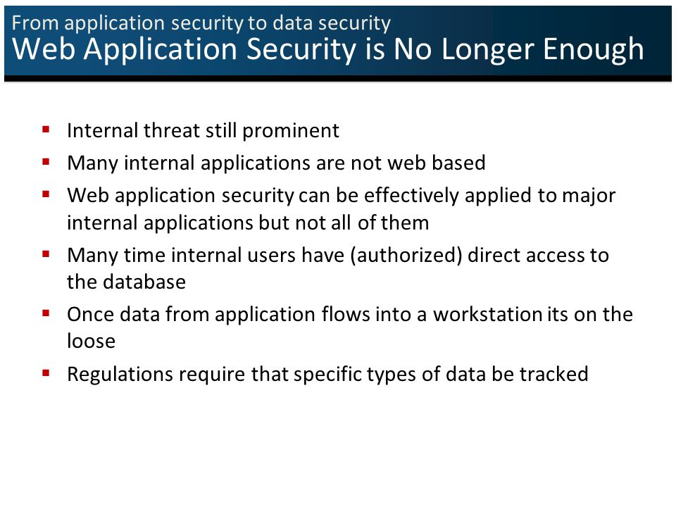 From application security to data security Web Application Security is No Longer Enough  Internal threat still prominent  Many internal applications are not web based  Web application security can be effectively applied to major internal applications but not all of them  Many time internal users have (authorized) direct access to the database  Once data from application flows into a workstation its on the loose  Regulations require that specific types of data be tracked