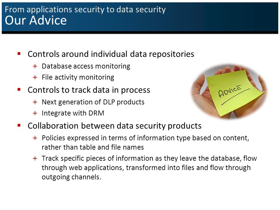  Controls around individual data repositories + Database access monitoring + File activity monitoring  Controls to track data in process + Next generation of DLP products + Integrate with DRM  Collaboration between data security products + Policies expressed in terms of information type based on content, rather than table and file names + Track specific pieces of information as they leave the database, flow through web applications, transformed into files and flow through outgoing channels.