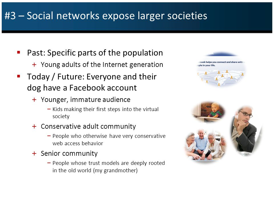 #3 – Social networks expose larger societies  Past: Specific parts of the population + Young adults of the Internet generation  Today / Future: Everyone and their dog have a Facebook account + Younger, immature audience – Kids making their first steps into the virtual society + Conservative adult community – People who otherwise have very conservative web access behavior + Senior community – People whose trust models are deeply rooted in the old world (my grandmother)