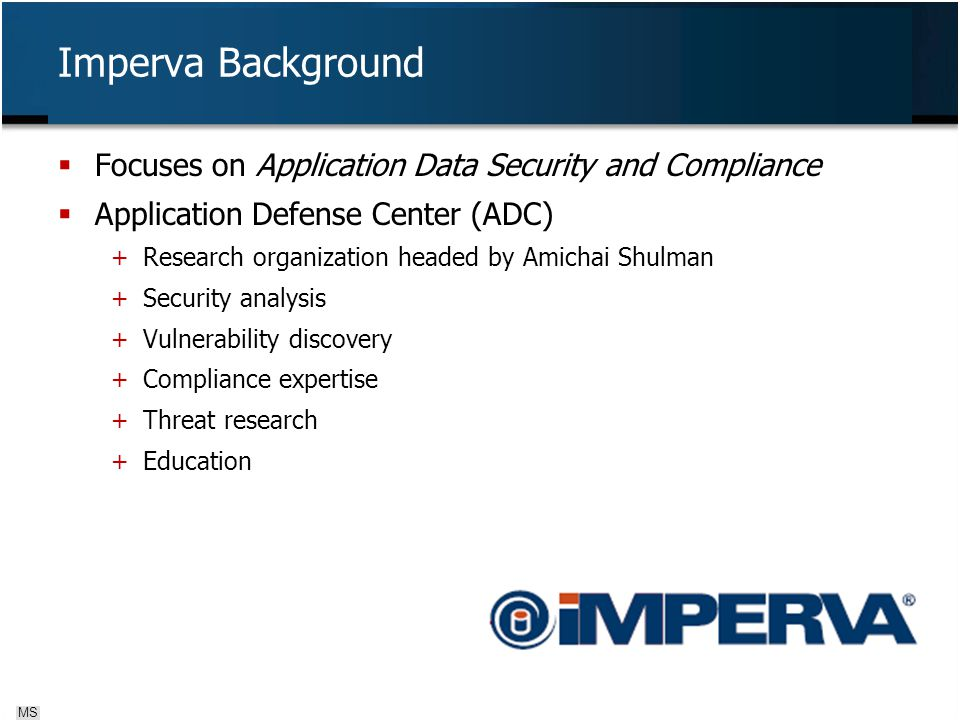  Focuses on Application Data Security and Compliance  Application Defense Center (ADC) + Research organization headed by Amichai Shulman + Security analysis + Vulnerability discovery + Compliance expertise + Threat research + Education Imperva Background MS