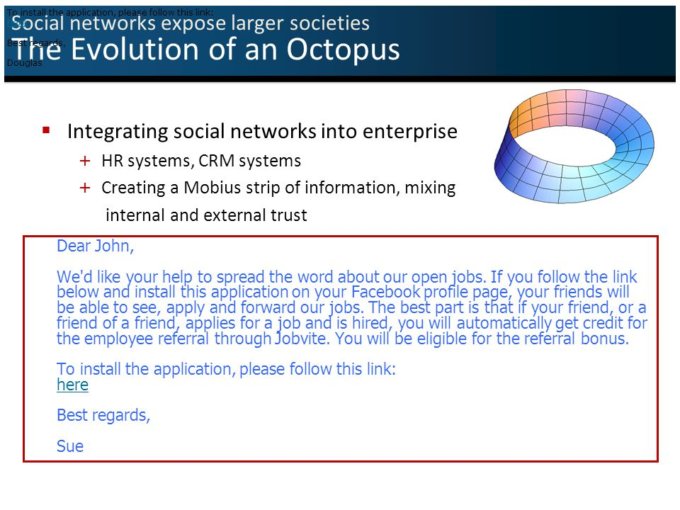 Social networks expose larger societies The Evolution of an Octopus  Integrating social networks into enterprise + HR systems, CRM systems + Creating a Mobius strip of information, mixing internal and external trust Dear Amichai, We d like your help to spread the word about our open jobs.