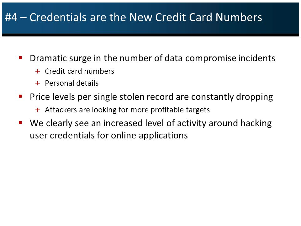 #4 – Credentials are the New Credit Card Numbers  Dramatic surge in the number of data compromise incidents + Credit card numbers + Personal details  Price levels per single stolen record are constantly dropping + Attackers are looking for more profitable targets  We clearly see an increased level of activity around hacking user credentials for online applications