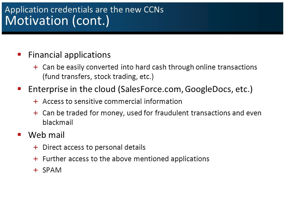 Application credentials are the new CCNs Motivation (cont.)  Financial applications + Can be easily converted into hard cash through online transactions (fund transfers, stock trading, etc.)  Enterprise in the cloud (SalesForce.com, GoogleDocs, etc.) + Access to sensitive commercial information + Can be traded for money, used for fraudulent transactions and even blackmail  Web mail + Direct access to personal details + Further access to the above mentioned applications + SPAM