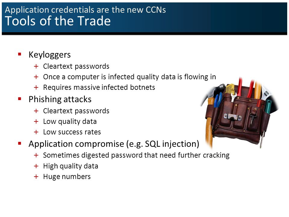 Application credentials are the new CCNs Tools of the Trade  Keyloggers + Cleartext passwords + Once a computer is infected quality data is flowing in + Requires massive infected botnets  Phishing attacks + Cleartext passwords + Low quality data + Low success rates  Application compromise (e.g.