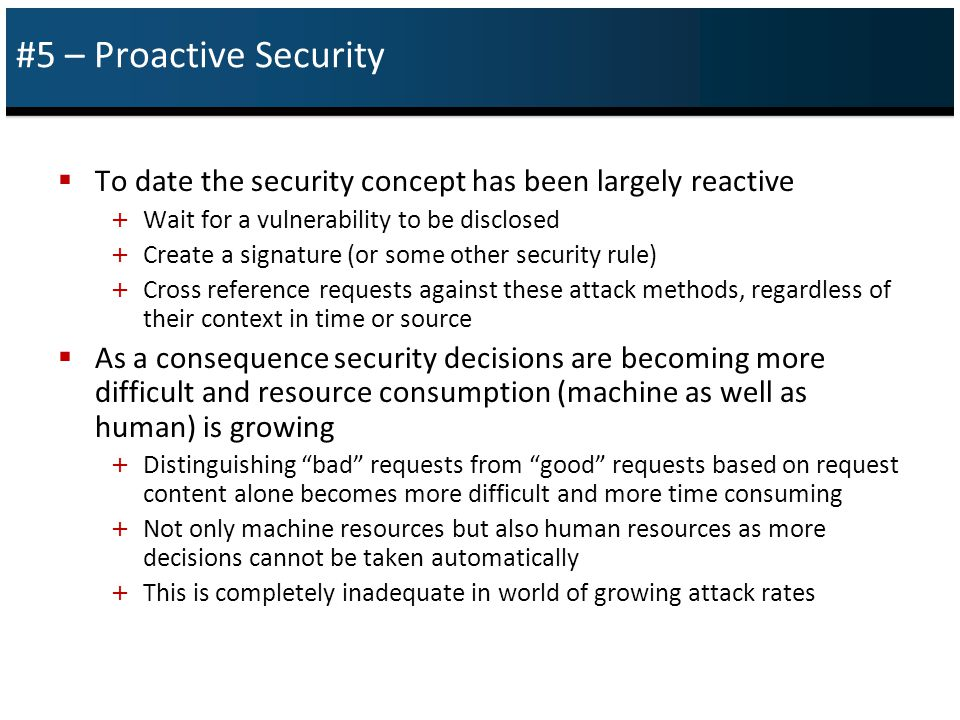 #5 – Proactive Security  To date the security concept has been largely reactive + Wait for a vulnerability to be disclosed + Create a signature (or some other security rule) + Cross reference requests against these attack methods, regardless of their context in time or source  As a consequence security decisions are becoming more difficult and resource consumption (machine as well as human) is growing + Distinguishing bad requests from good requests based on request content alone becomes more difficult and more time consuming + Not only machine resources but also human resources as more decisions cannot be taken automatically + This is completely inadequate in world of growing attack rates
