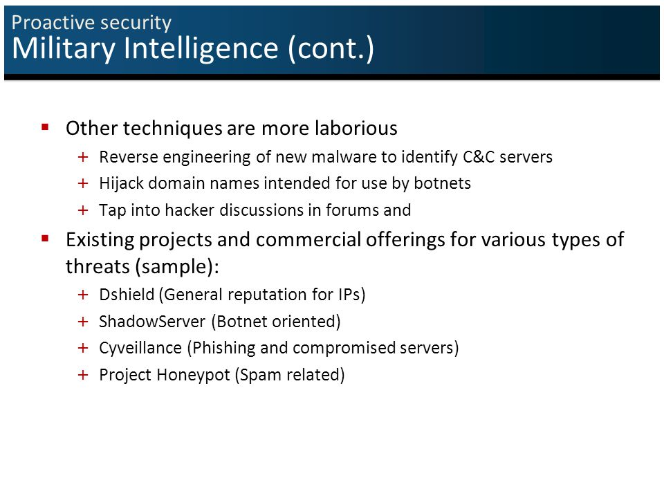 Proactive security Military Intelligence (cont.)  Other techniques are more laborious + Reverse engineering of new malware to identify C&C servers + Hijack domain names intended for use by botnets + Tap into hacker discussions in forums and  Existing projects and commercial offerings for various types of threats (sample): + Dshield (General reputation for IPs) + ShadowServer (Botnet oriented) + Cyveillance (Phishing and compromised servers) + Project Honeypot (Spam related)