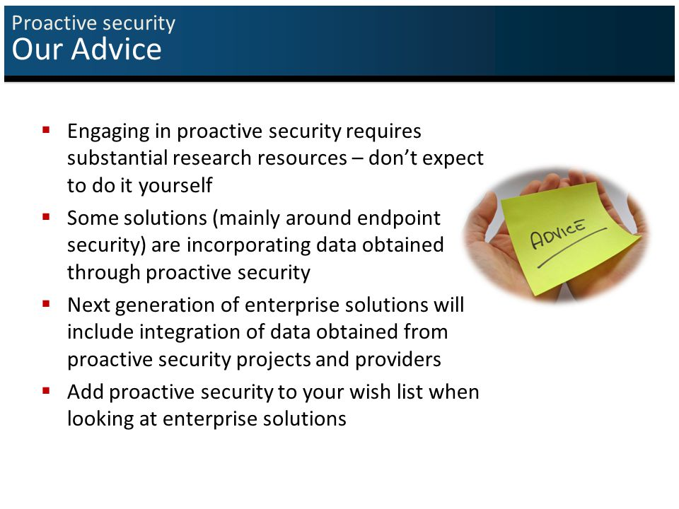 Proactive security Our Advice  Engaging in proactive security requires substantial research resources – don't expect to do it yourself  Some solutions (mainly around endpoint security) are incorporating data obtained through proactive security  Next generation of enterprise solutions will include integration of data obtained from proactive security projects and providers  Add proactive security to your wish list when looking at enterprise solutions