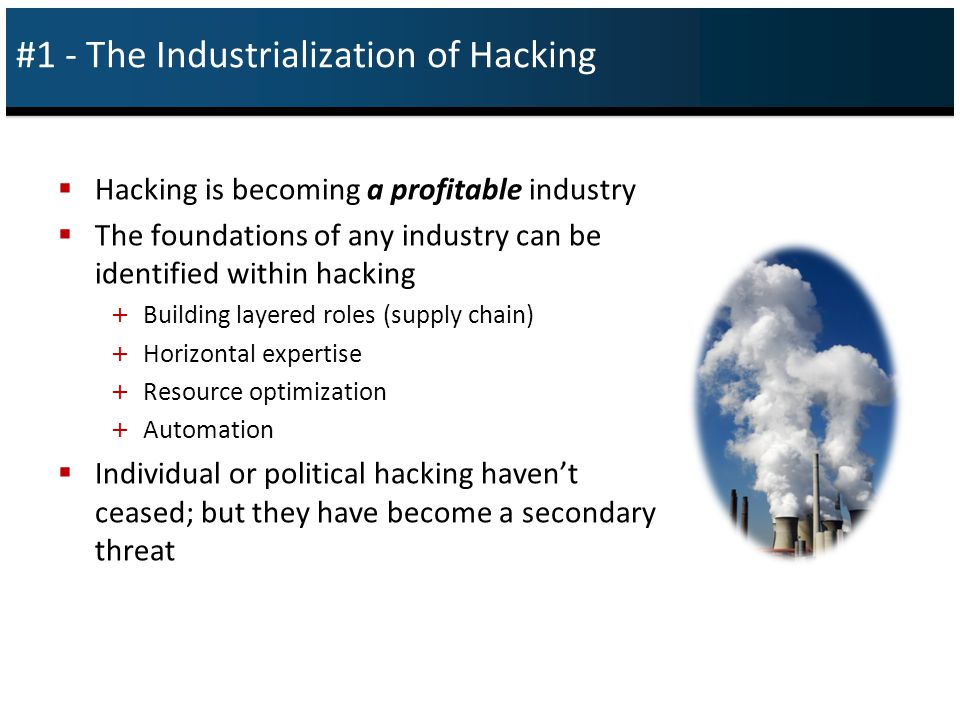 The Industrialization of Hacking Layered Roles  Detect vulnerabilities and develop exploits + Hardcore hackers with strong technical capabilities + Keep clean of actual targets + Provide the building blocks for others  Grow botnets + Groups devoted to controlling as many zombies as possible + Complex operations (will discuss later) + Provide zombies from the botnet for use by perpetrators
