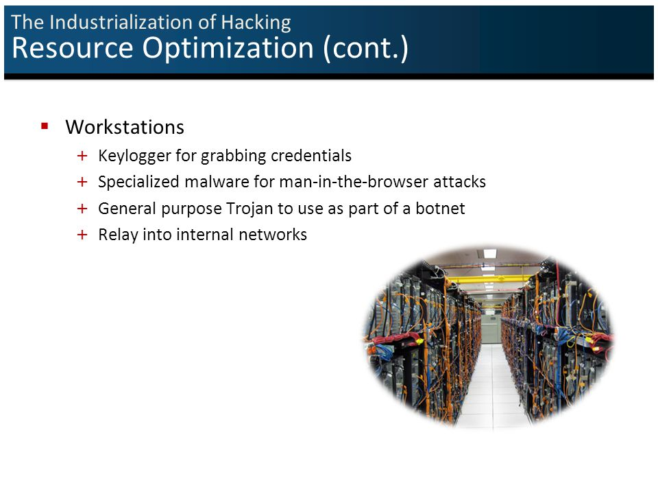 The Industrialization of Hacking Resource Optimization (cont.)  Workstations + Keylogger for grabbing credentials + Specialized malware for man-in-the-browser attacks + General purpose Trojan to use as part of a botnet + Relay into internal networks