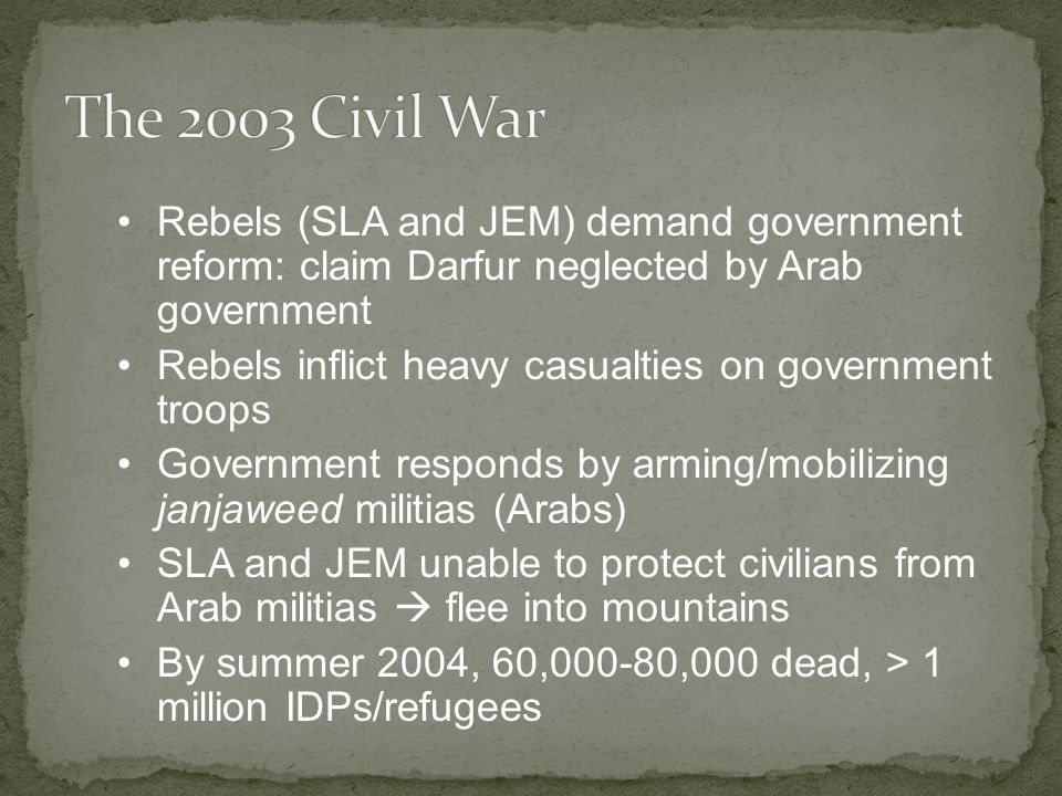 Rebels (SLA and JEM) demand government reform: claim Darfur neglected by Arab government Rebels inflict heavy casualties on government troops Government responds by arming/mobilizing janjaweed militias (Arabs) SLA and JEM unable to protect civilians from Arab militias  flee into mountains By summer 2004, 60,000-80,000 dead, > 1 million IDPs/refugees