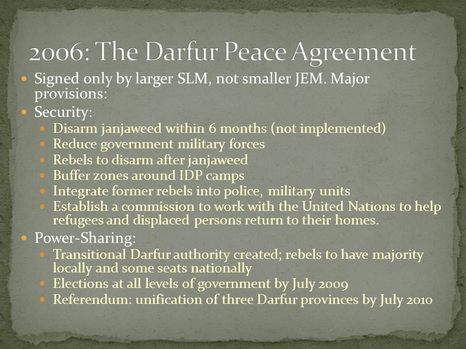 Signed only by larger SLM, not smaller JEM. Major provisions: Security: Disarm janjaweed within 6 months (not implemented) Reduce government military