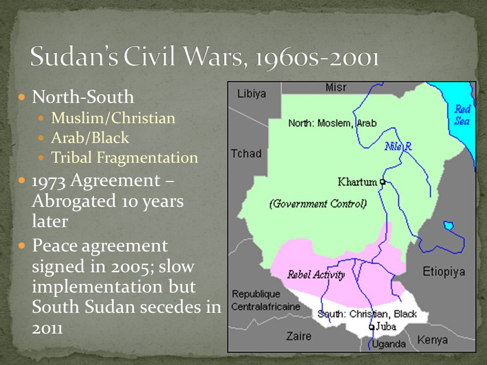 North-South Muslim/Christian Arab/Black Tribal Fragmentation 1973 Agreement – Abrogated 10 years later Peace agreement signed in 2005; slow implementation but South Sudan secedes in 2011