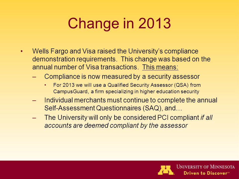 Change in 2013 Wells Fargo and Visa raised the University's compliance demonstration requirements. This change was based on the annual number of Visa