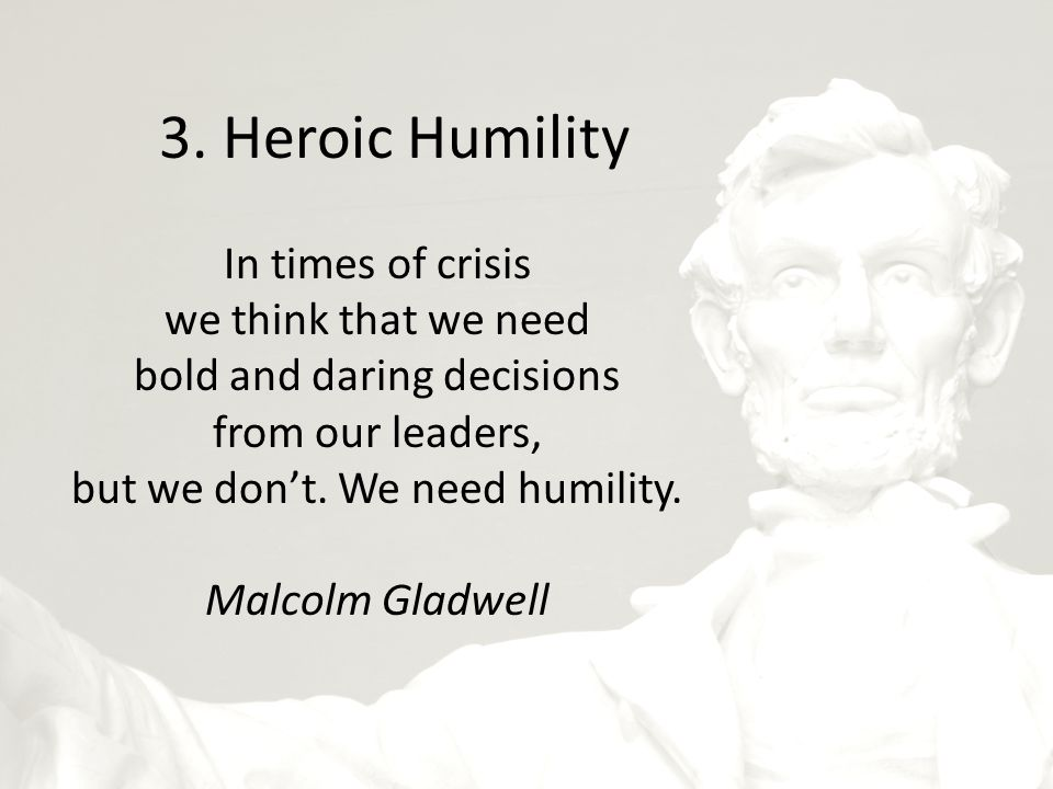 3. Heroic Humility In times of crisis we think that we need bold and daring decisions from our leaders, but we don't. We need humility. Malcolm Gladwe