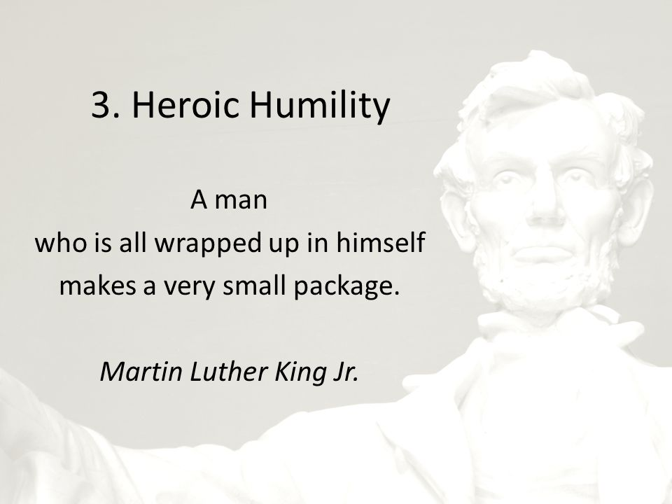 3. Heroic Humility A man who is all wrapped up in himself makes a very small package.