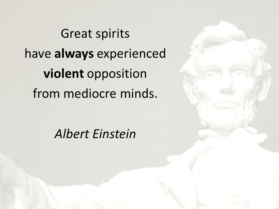 Great spirits have always experienced violent opposition from mediocre minds. Albert Einstein