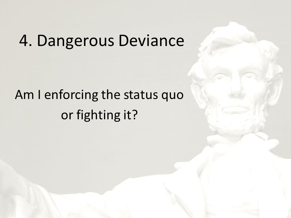 4. Dangerous Deviance Am I enforcing the status quo or fighting it