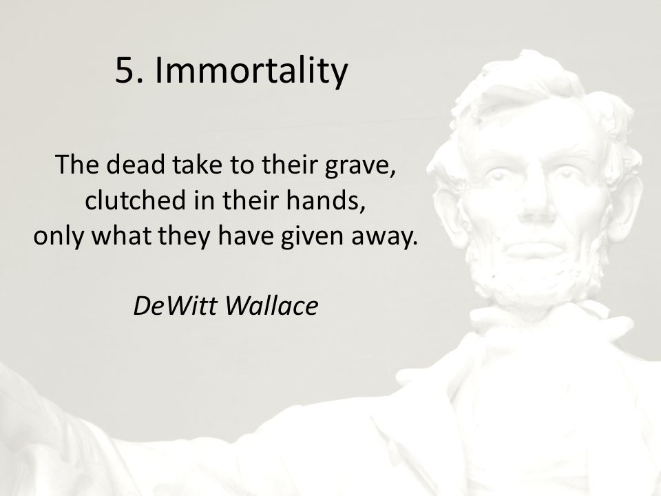 5. Immortality The dead take to their grave, clutched in their hands, only what they have given away. DeWitt Wallace