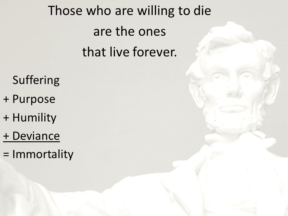 Those who are willing to die are the ones that live forever.