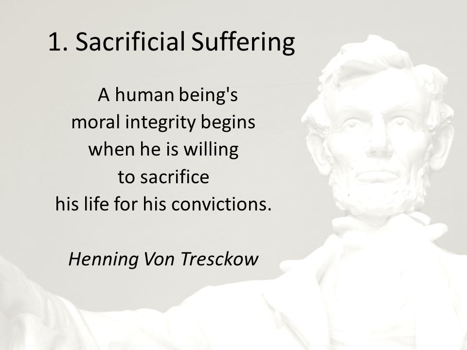 1. Sacrificial Suffering A human being's moral integrity begins when he is willing to sacrifice his life for his convictions. Henning Von Tresckow