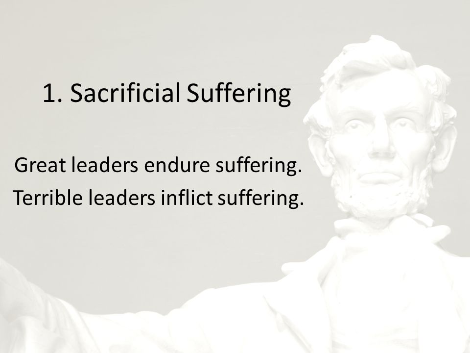 1. Sacrificial Suffering Great leaders endure suffering. Terrible leaders inflict suffering.